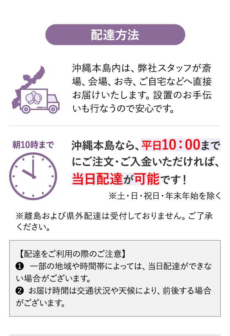 配達方法 沖縄本島内は、弊社スタッフが斎場、会場、お寺、ご自宅などへ直接お届けいたします。設置のお手伝いも行うので安心です。