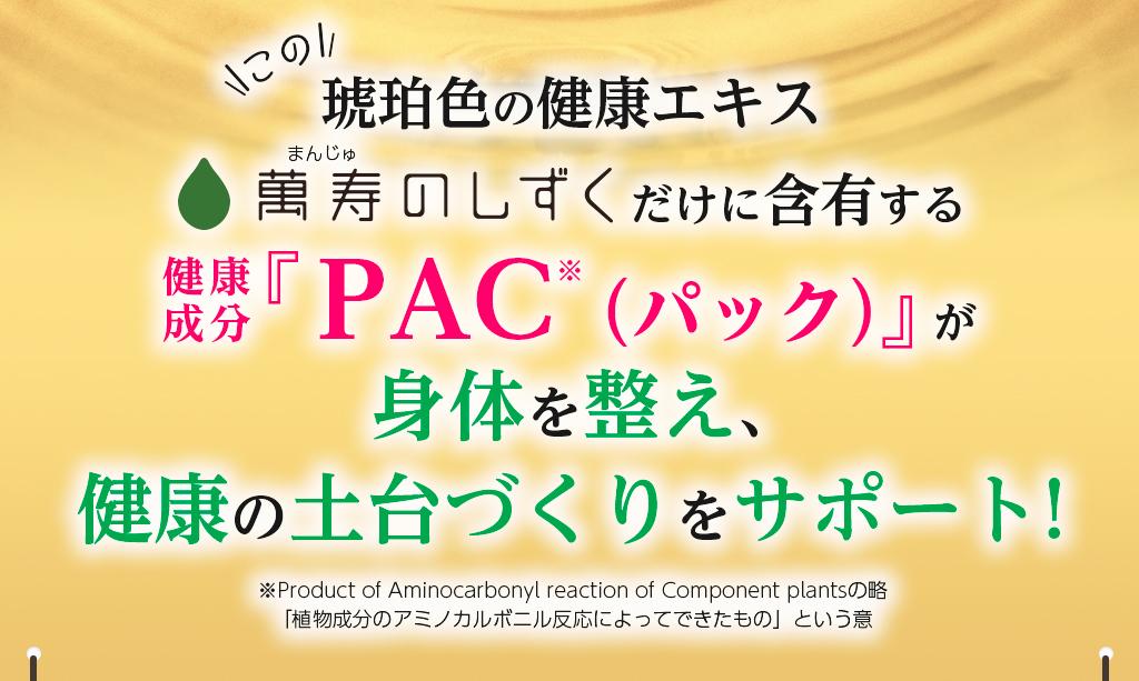 この琥珀色の健康エキス 萬寿のしずくだけに含有する健康成分『PAC(パック)』が身体を整え、健康の土台づくりをサポート!