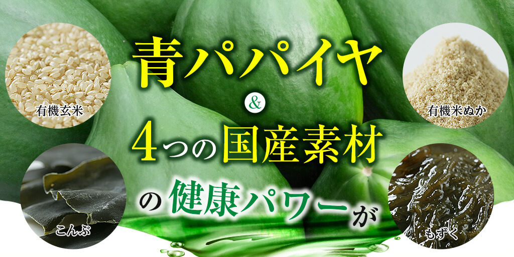 青パパイヤ&4つの国産素材(有機玄米、有機米ぬか、こんぶ、もずく)の健康パワーがぎゅ〜っと凝縮