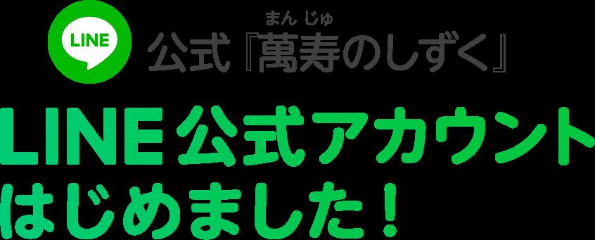 公式『萬寿のしずく』LINE公式アカウントはじめました!