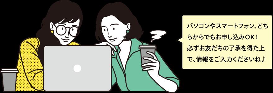 パソコンやスマートフォン、どちらからでもお申し込みOK!必ずお友だちの了承を得た上で、情報をご入力くださいね♪