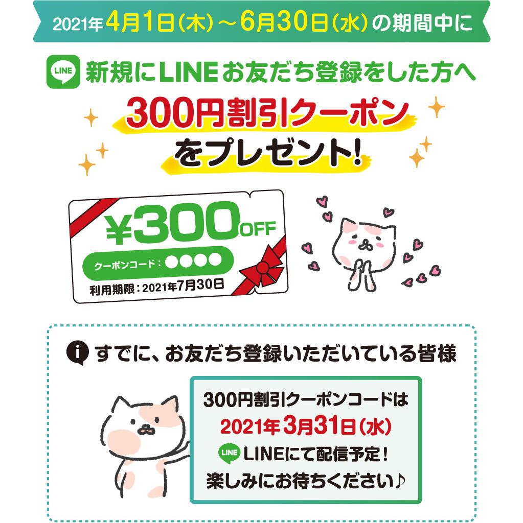 2021年4月1日(木)〜6月30日(水)の期間中、新規にLINEお友だち登録をした方へ300円割引クーポンをプレゼント